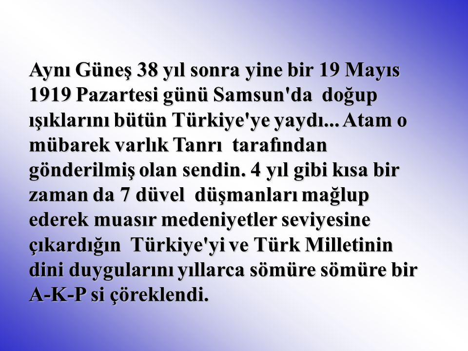 Aynı Güneş 38 yıl sonra yine bir 19 Mayıs 1919 Pazartesi günü Samsun da doğup ışıklarını bütün Türkiye ye yaydı...