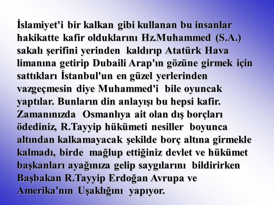 İslamiyet i bir kalkan gibi kullanan bu insanlar hakikatte kafir olduklarını Hz.Muhammed (S.A.) sakalı şerifini yerinden kaldırıp Atatürk Hava limanına getirip Dubaili Arap ın gözüne girmek için sattıkları İstanbul un en güzel yerlerinden vazgeçmesin diye Muhammed i bile oyuncak yaptılar.
