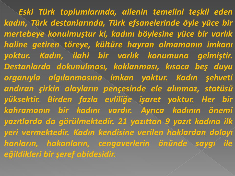 Eski Türk toplumlarında, ailenin temelini teşkil eden kadın, Türk destanlarında, Türk efsanelerinde öyle yüce bir mertebeye konulmuştur ki, kadını böylesine yüce bir varlık haline getiren töreye, kültüre hayran olmamanın imkanı yoktur.