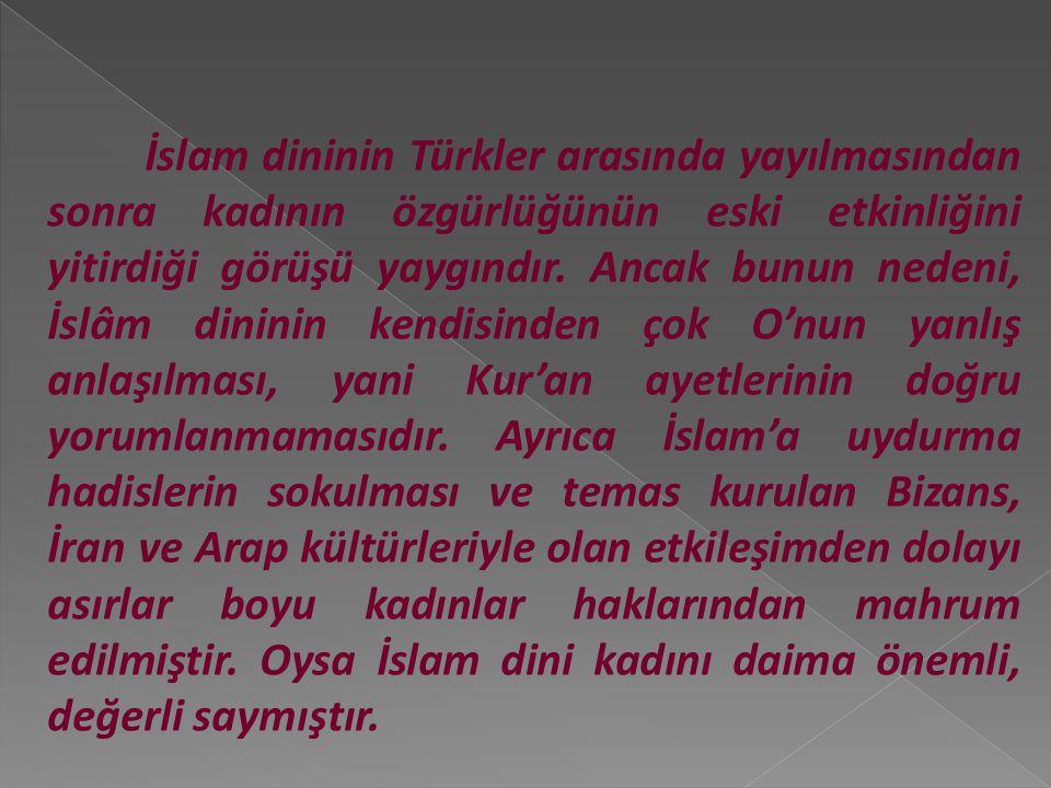 İslam dininin Türkler arasında yayılmasından sonra kadının özgürlüğünün eski etkinliğini yitirdiği görüşü yaygındır.