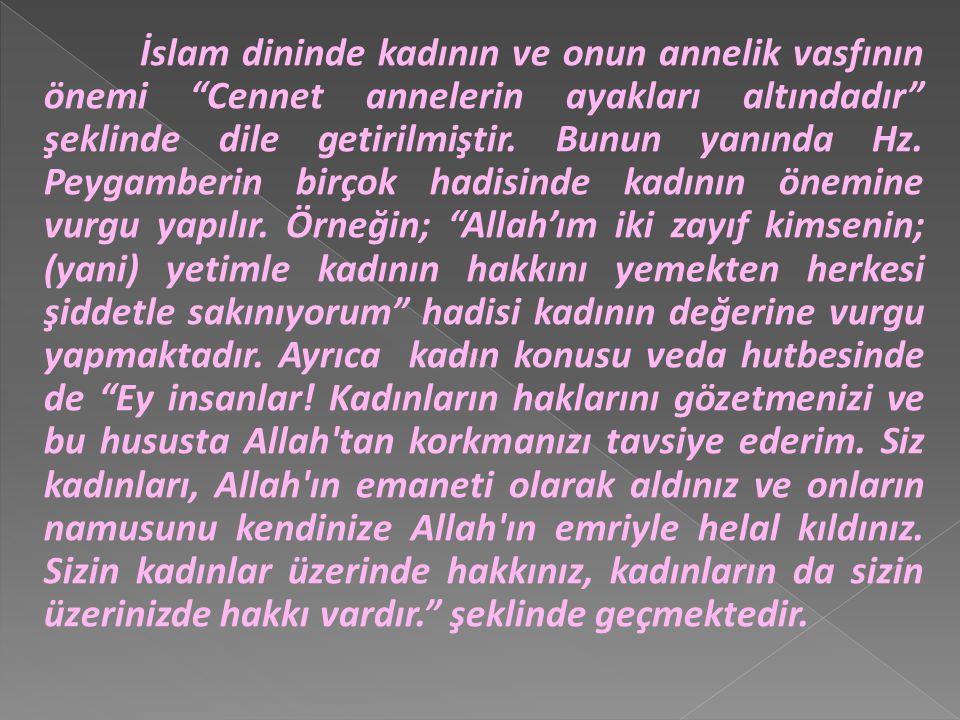 İslam dininde kadının ve onun annelik vasfının önemi Cennet annelerin ayakları altındadır şeklinde dile getirilmiştir.