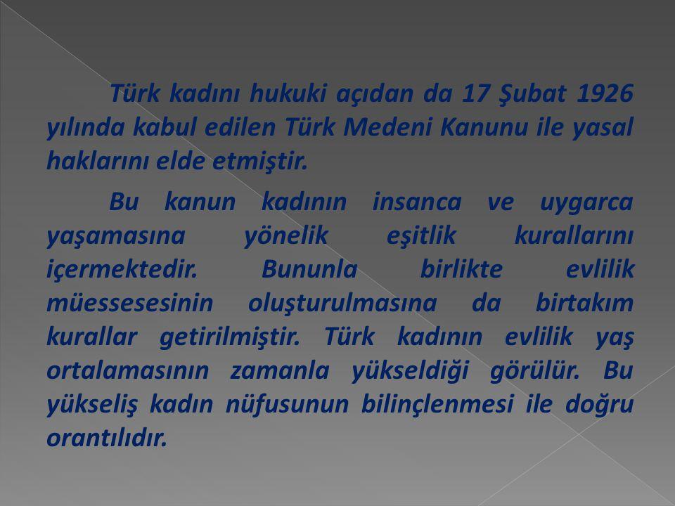 Türk kadını hukuki açıdan da 17 Şubat 1926 yılında kabul edilen Türk Medeni Kanunu ile yasal haklarını elde etmiştir.