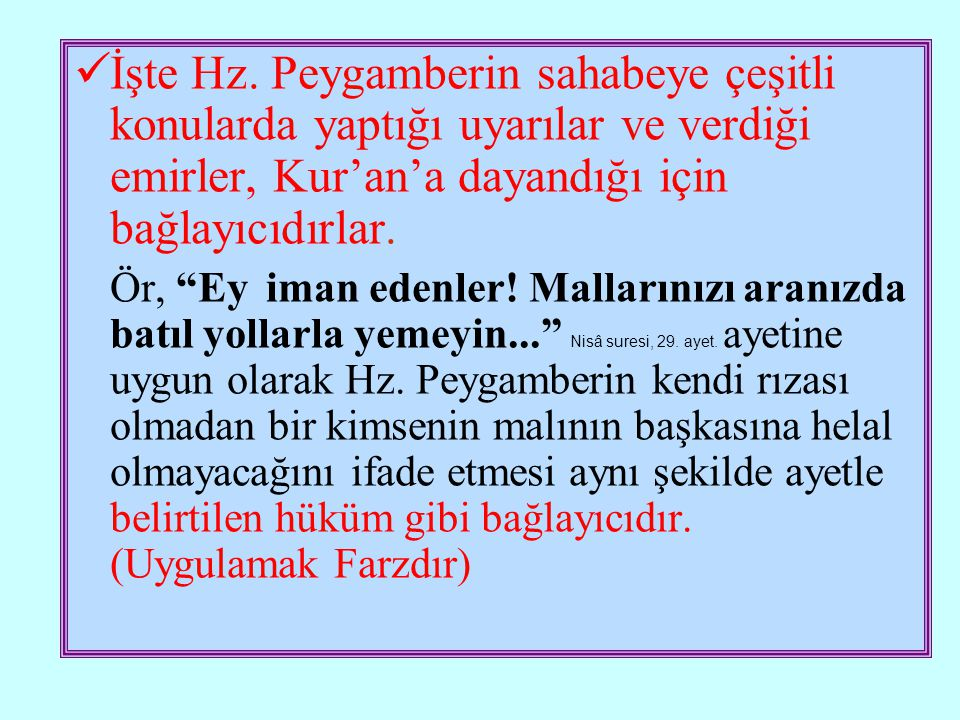 İşte Hz. Peygamberin sahabeye çeşitli konularda yaptığı uyarılar ve verdiği emirler, Kur'an'a dayandığı için bağlayıcıdırlar.