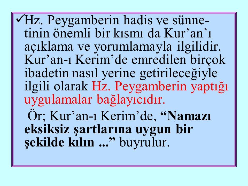 Hz. Peygamberin hadis ve sünne-tinin önemli bir kısmı da Kur'an'ı açıklama ve yorumlamayla ilgilidir. Kur'an-ı Kerim'de emredilen birçok ibadetin nasıl yerine getirileceğiyle ilgili olarak Hz. Peygamberin yaptığı uygulamalar bağlayıcıdır.