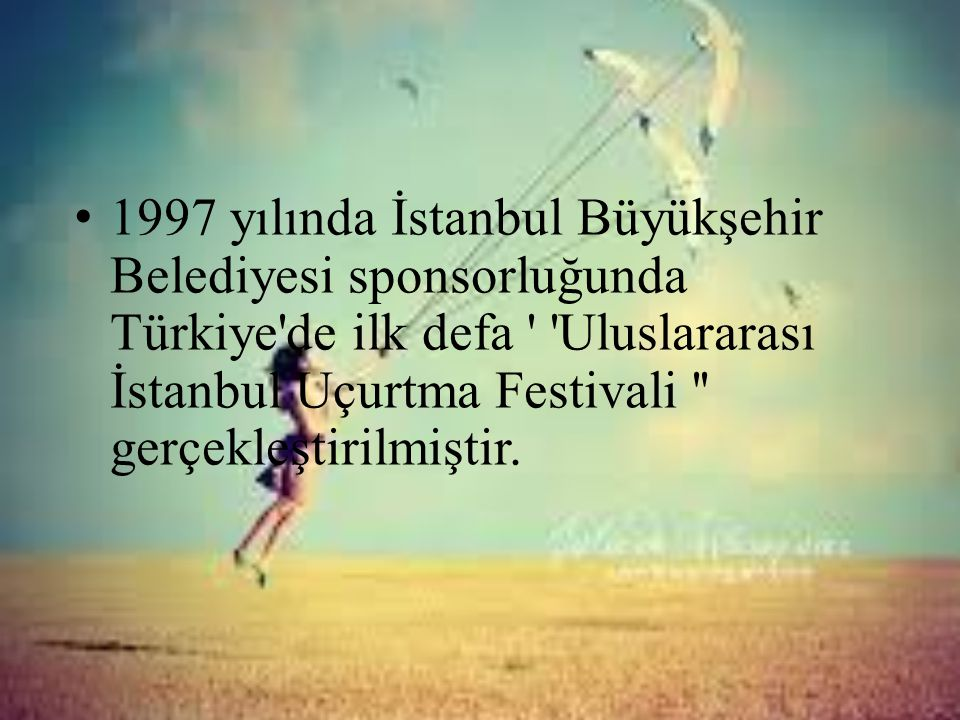 1997 yılında İstanbul Büyükşehir Belediyesi sponsorluğunda Türkiye de ilk defa Uluslararası İstanbul Uçurtma Festivali gerçekleştirilmiştir.
