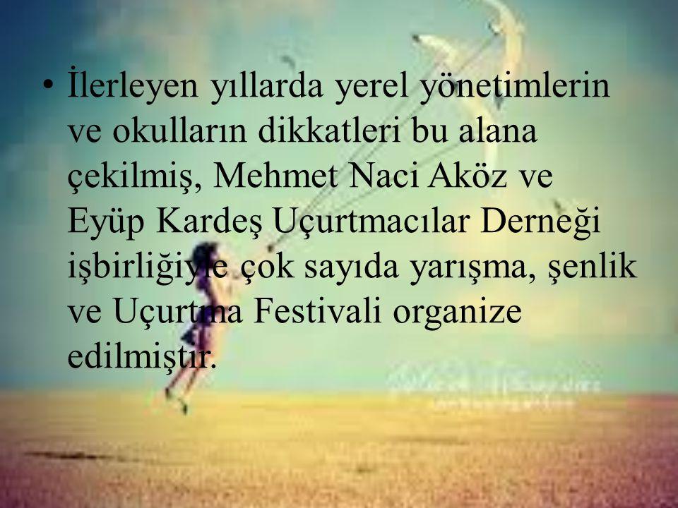İlerleyen yıllarda yerel yönetimlerin ve okulların dikkatleri bu alana çekilmiş, Mehmet Naci Aköz ve Eyüp Kardeş Uçurtmacılar Derneği işbirliğiyle çok sayıda yarışma, şenlik ve Uçurtma Festivali organize edilmiştir.