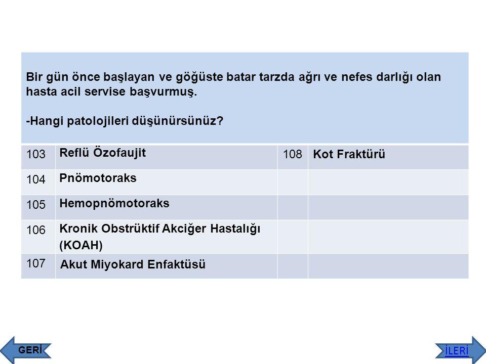 -Hangi patolojileri düşünürsünüz 103 Reflü Özofaujit 108 Kot Fraktürü