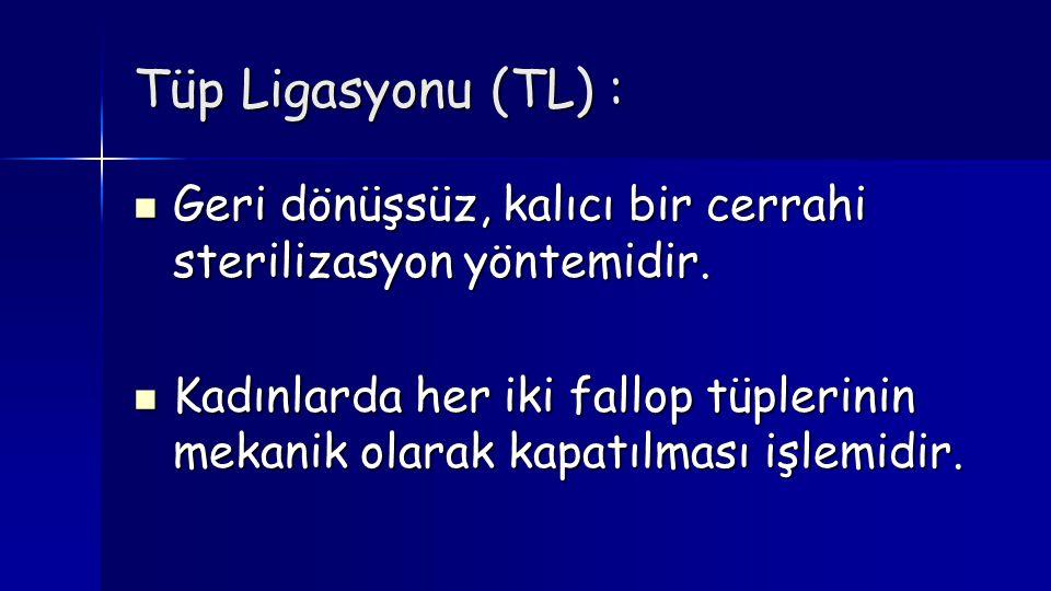 Tüp Ligasyonu (TL) : Geri dönüşsüz, kalıcı bir cerrahi sterilizasyon yöntemidir.