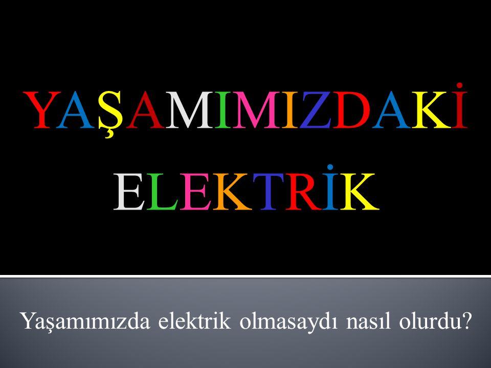 Yaşamımızda elektrik olmasaydı nasıl olurdu
