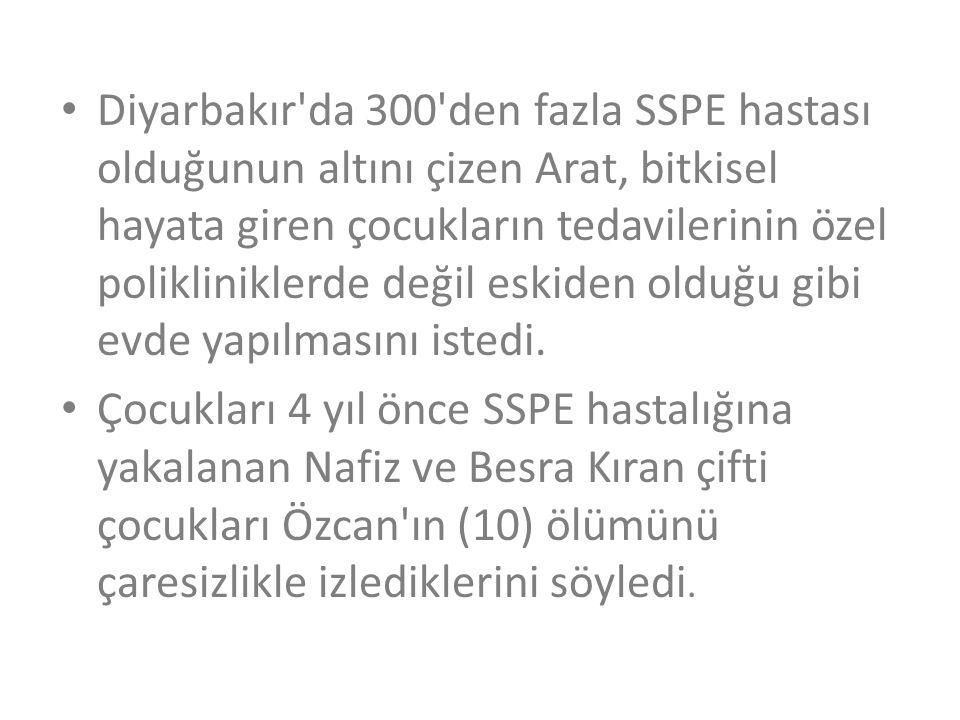 Diyarbakır da 300 den fazla SSPE hastası olduğunun altını çizen Arat, bitkisel hayata giren çocukların tedavilerinin özel polikliniklerde değil eskiden olduğu gibi evde yapılmasını istedi.
