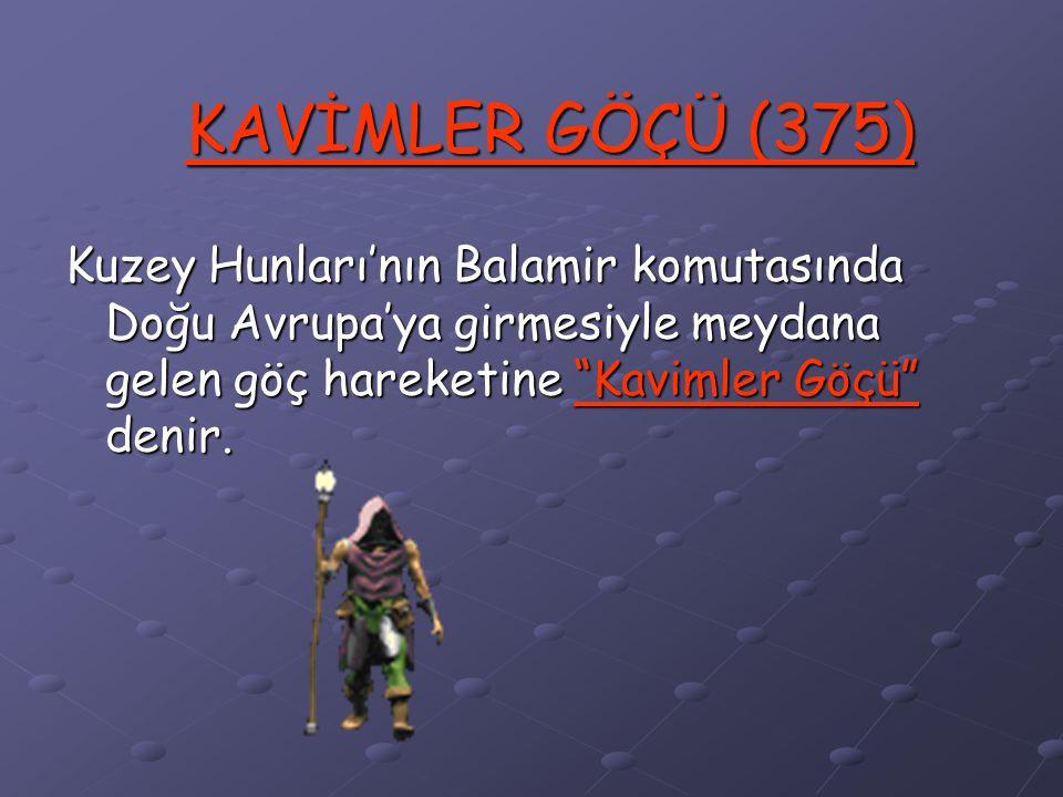 KAVİMLER GÖÇÜ (375) Kuzey Hunları'nın Balamir komutasında Doğu Avrupa'ya girmesiyle meydana gelen göç hareketine Kavimler Göçü denir.