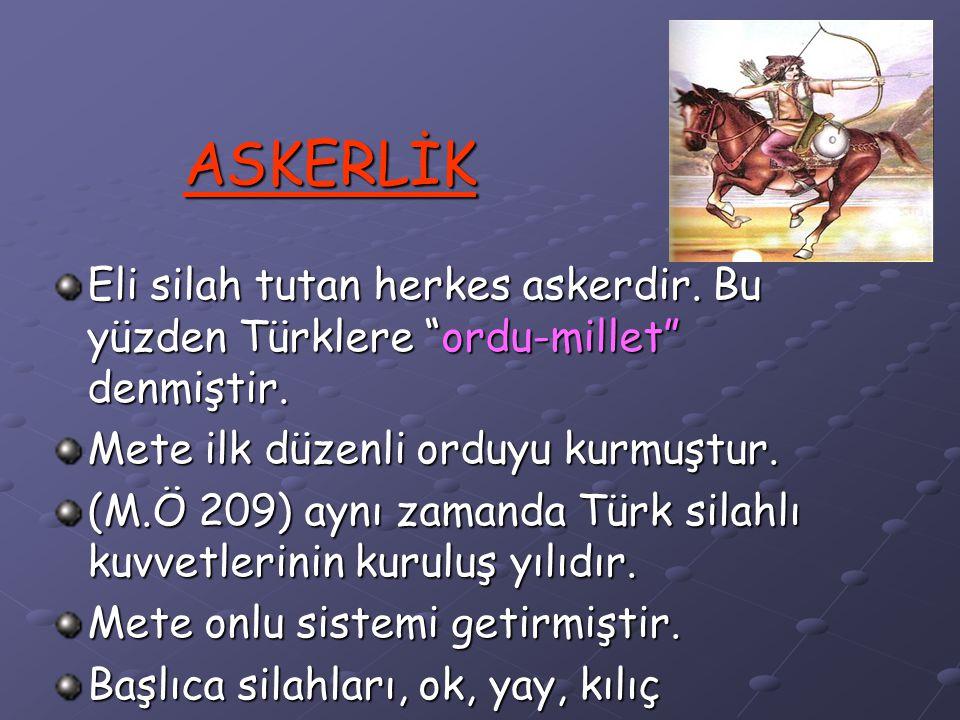 ASKERLİK Eli silah tutan herkes askerdir. Bu yüzden Türklere ordu-millet denmiştir. Mete ilk düzenli orduyu kurmuştur.