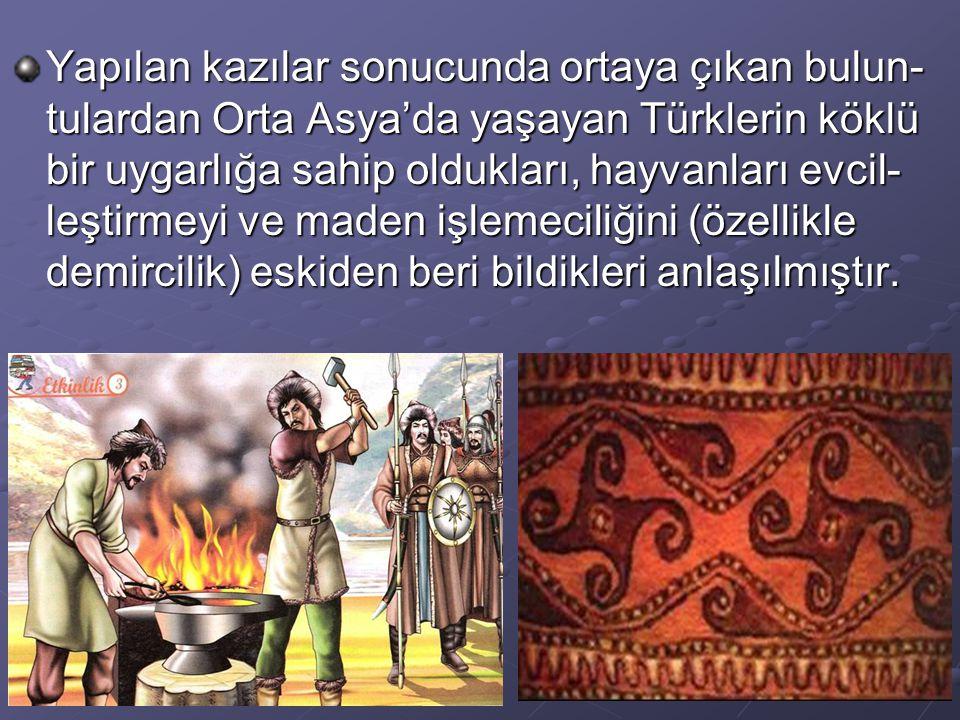 Yapılan kazılar sonucunda ortaya çıkan bulun-tulardan Orta Asya'da yaşayan Türklerin köklü bir uygarlığa sahip oldukları, hayvanları evcil-leştirmeyi ve maden işlemeciliğini (özellikle demircilik) eskiden beri bildikleri anlaşılmıştır.