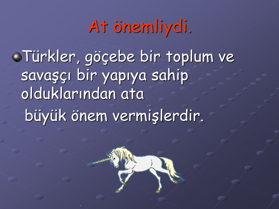 At önemliydi. Türkler, göçebe bir toplum ve savaşçı bir yapıya sahip olduklarından ata.