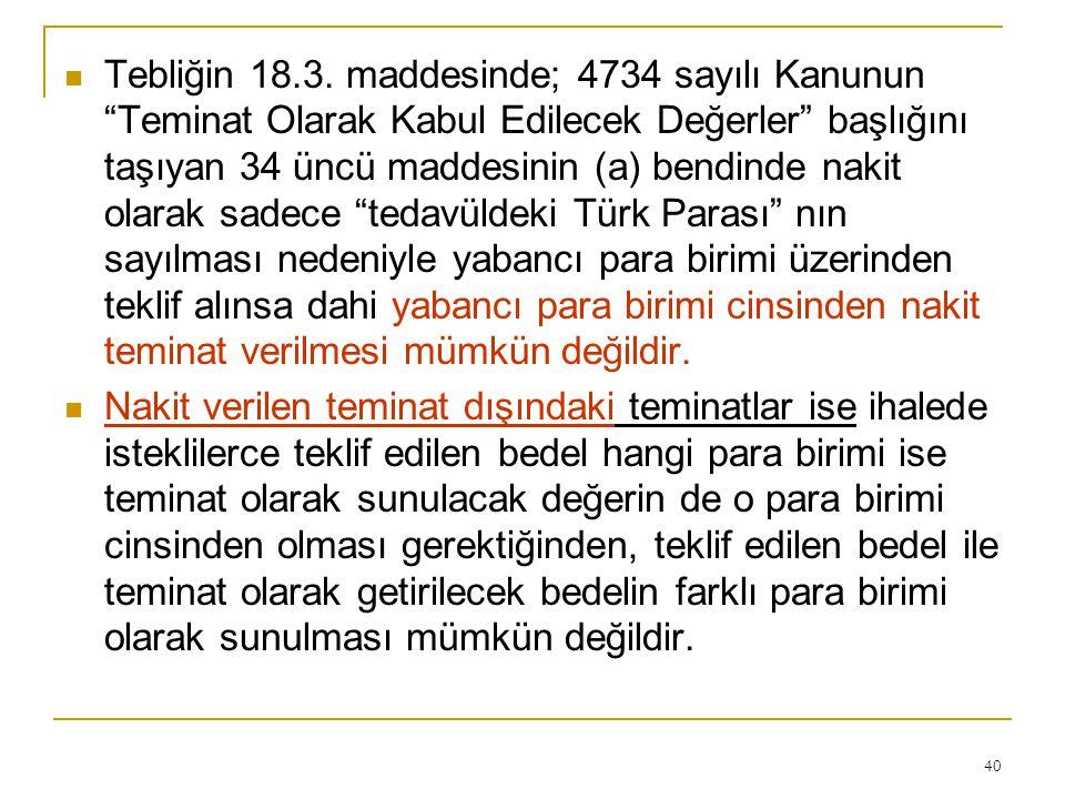 Tebliğin 18.3. maddesinde; 4734 sayılı Kanunun Teminat Olarak Kabul Edilecek Değerler başlığını taşıyan 34 üncü maddesinin (a) bendinde nakit olarak sadece tedavüldeki Türk Parası nın sayılması nedeniyle yabancı para birimi üzerinden teklif alınsa dahi yabancı para birimi cinsinden nakit teminat verilmesi mümkün değildir.