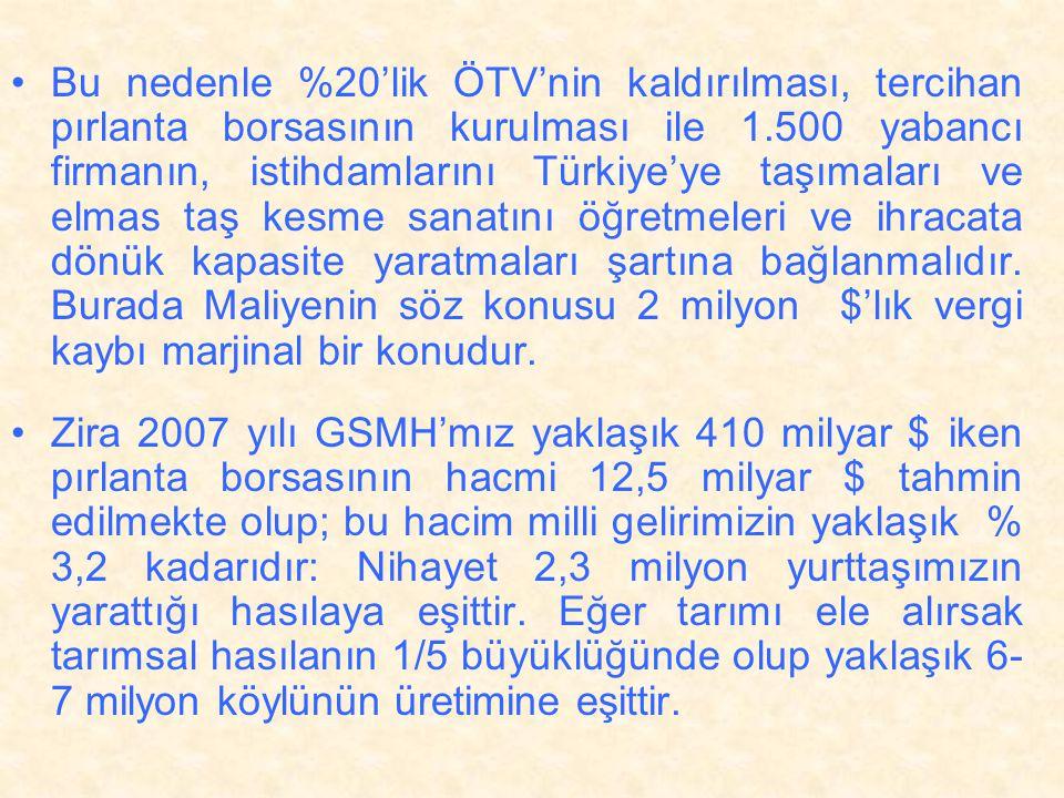 Bu nedenle %20'lik ÖTV'nin kaldırılması, tercihan pırlanta borsasının kurulması ile 1.500 yabancı firmanın, istihdamlarını Türkiye'ye taşımaları ve elmas taş kesme sanatını öğretmeleri ve ihracata dönük kapasite yaratmaları şartına bağlanmalıdır. Burada Maliyenin söz konusu 2 milyon $'lık vergi kaybı marjinal bir konudur.