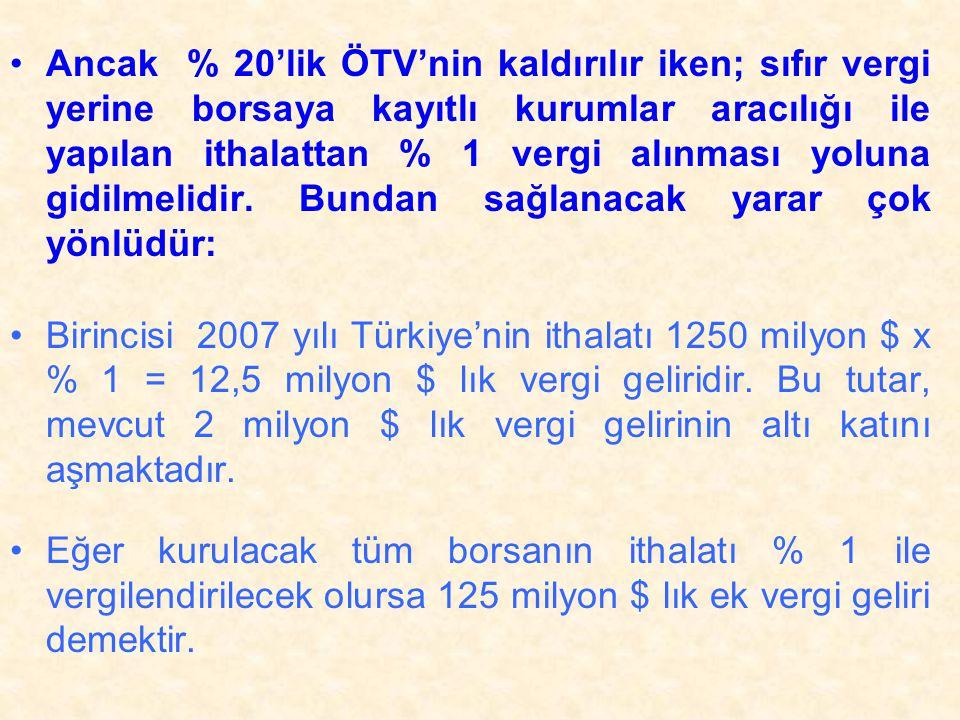 Ancak % 20'lik ÖTV'nin kaldırılır iken; sıfır vergi yerine borsaya kayıtlı kurumlar aracılığı ile yapılan ithalattan % 1 vergi alınması yoluna gidilmelidir. Bundan sağlanacak yarar çok yönlüdür: