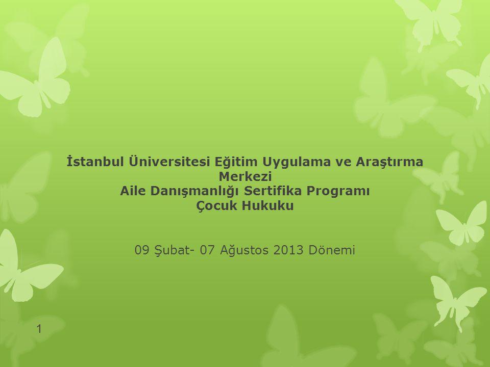 İstanbul Üniversitesi Eğitim Uygulama ve Araştırma Merkezi Aile Danışmanlığı Sertifika Programı Çocuk Hukuku 09 Şubat- 07 Ağustos 2013 Dönemi