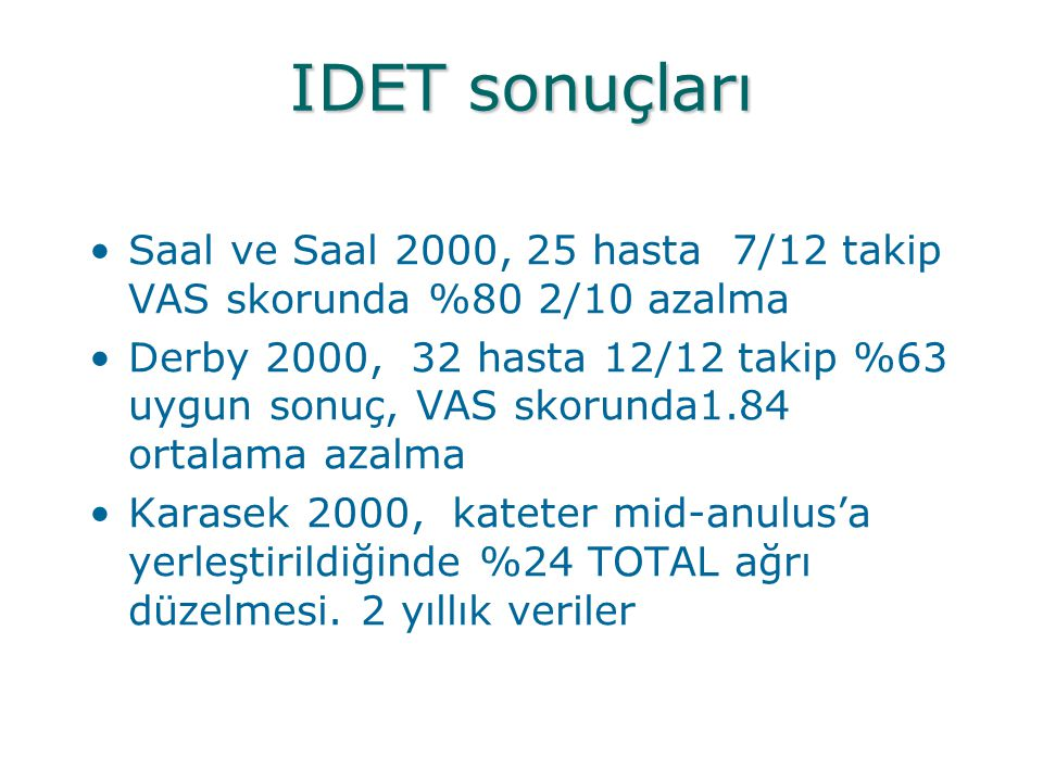 IDET sonuçları Saal ve Saal 2000, 25 hasta 7/12 takip VAS skorunda %80 2/10 azalma.