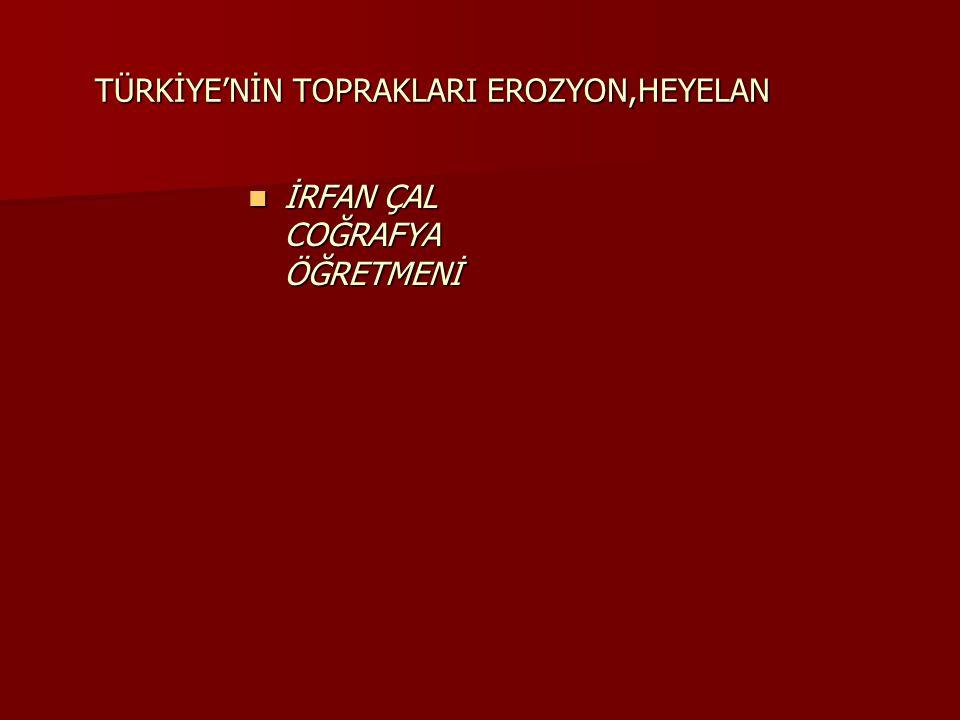 TÜRKİYE'NİN TOPRAKLARI EROZYON,HEYELAN