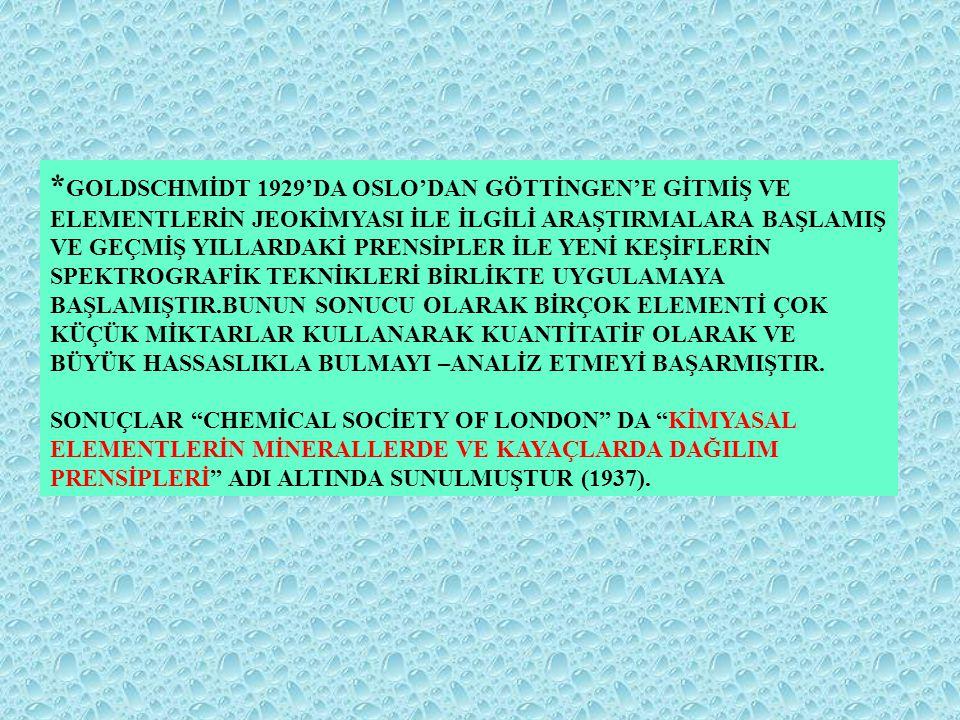 *GOLDSCHMİDT 1929'DA OSLO'DAN GÖTTİNGEN'E GİTMİŞ VE ELEMENTLERİN JEOKİMYASI İLE İLGİLİ ARAŞTIRMALARA BAŞLAMIŞ VE GEÇMİŞ YILLARDAKİ PRENSİPLER İLE YENİ KEŞİFLERİN SPEKTROGRAFİK TEKNİKLERİ BİRLİKTE UYGULAMAYA BAŞLAMIŞTIR.BUNUN SONUCU OLARAK BİRÇOK ELEMENTİ ÇOK KÜÇÜK MİKTARLAR KULLANARAK KUANTİTATİF OLARAK VE BÜYÜK HASSASLIKLA BULMAYI –ANALİZ ETMEYİ BAŞARMIŞTIR.