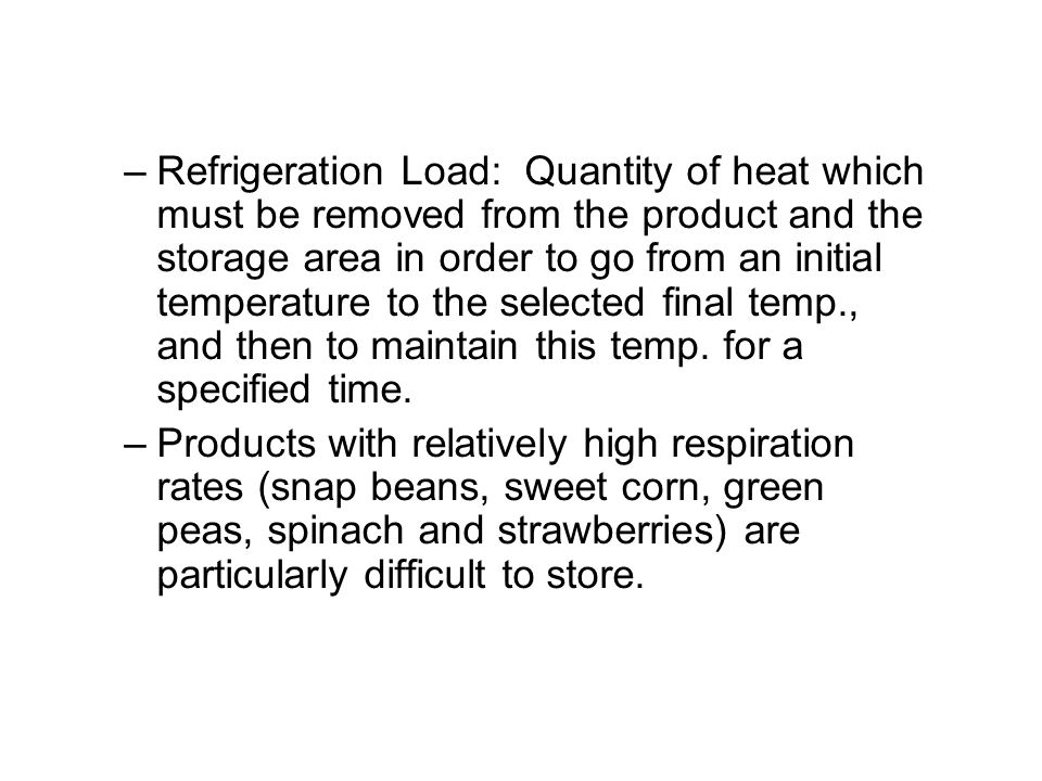 Refrigeration Load: Quantity of heat which must be removed from the product and the storage area in order to go from an initial temperature to the selected final temp., and then to maintain this temp. for a specified time.