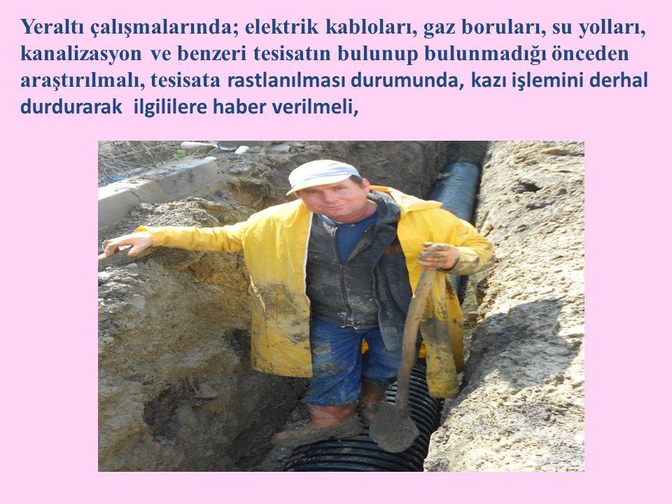 Yeraltı çalışmalarında; elektrik kabloları, gaz boruları, su yolları, kanalizasyon ve benzeri tesisatın bulunup bulunmadığı önceden araştırılmalı, tesisata rastlanılması durumunda, kazı işlemini derhal durdurarak ilgililere haber verilmeli,