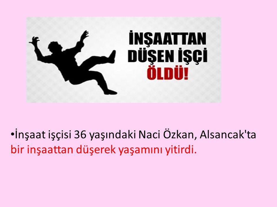 İnşaat işçisi 36 yaşındaki Naci Özkan, Alsancak ta bir inşaattan düşerek yaşamını yitirdi.