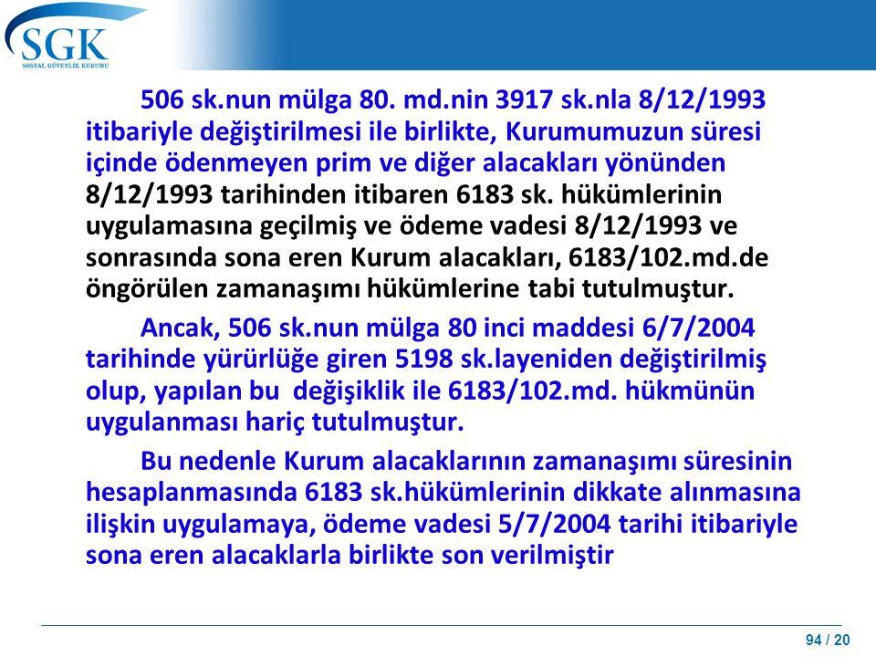506 sk.nun mülga 80. md.nin 3917 sk.nla 8/12/1993 itibariyle değiştirilmesi ile birlikte, Kurumumuzun süresi içinde ödenmeyen prim ve diğer alacakları yönünden 8/12/1993 tarihinden itibaren 6183 sk. hükümlerinin uygulamasına geçilmiş ve ödeme vadesi 8/12/1993 ve sonrasında sona eren Kurum alacakları, 6183/102.md.de öngörülen zamanaşımı hükümlerine tabi tutulmuştur.
