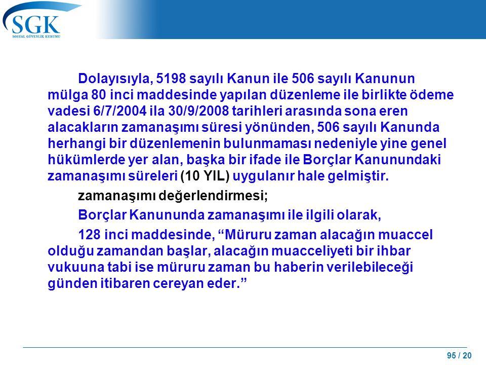 Dolayısıyla, 5198 sayılı Kanun ile 506 sayılı Kanunun mülga 80 inci maddesinde yapılan düzenleme ile birlikte ödeme vadesi 6/7/2004 ila 30/9/2008 tarihleri arasında sona eren alacakların zamanaşımı süresi yönünden, 506 sayılı Kanunda herhangi bir düzenlemenin bulunmaması nedeniyle yine genel hükümlerde yer alan, başka bir ifade ile Borçlar Kanunundaki zamanaşımı süreleri (10 YIL) uygulanır hale gelmiştir.