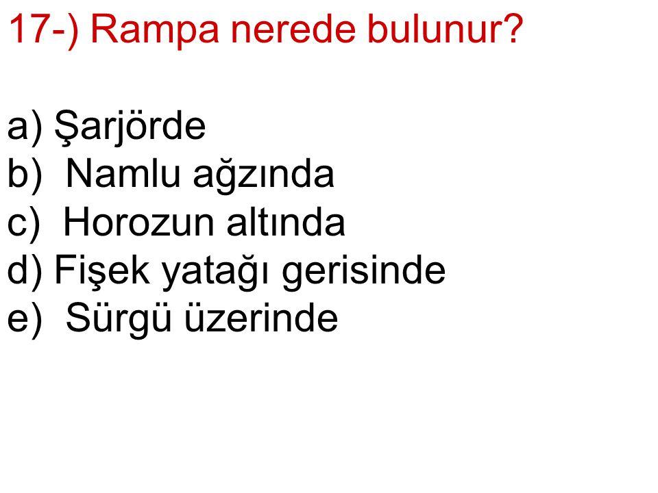17-) Rampa nerede bulunur. a) Şarjörde. b) Namlu ağzında