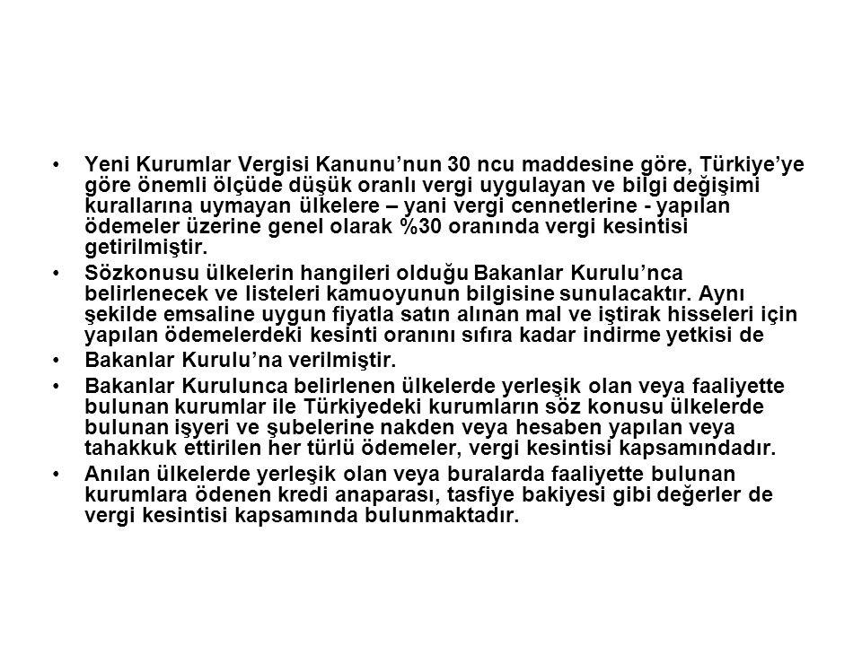 Yeni Kurumlar Vergisi Kanunu'nun 30 ncu maddesine göre, Türkiye'ye göre önemli ölçüde düşük oranlı vergi uygulayan ve bilgi değişimi kurallarına uymayan ülkelere – yani vergi cennetlerine - yapılan ödemeler üzerine genel olarak %30 oranında vergi kesintisi getirilmiştir.
