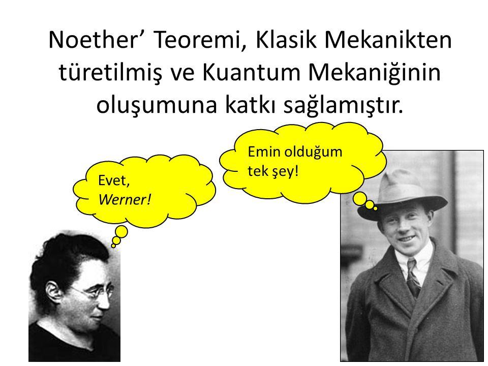 Noether' Teoremi, Klasik Mekanikten türetilmiş ve Kuantum Mekaniğinin oluşumuna katkı sağlamıştır.