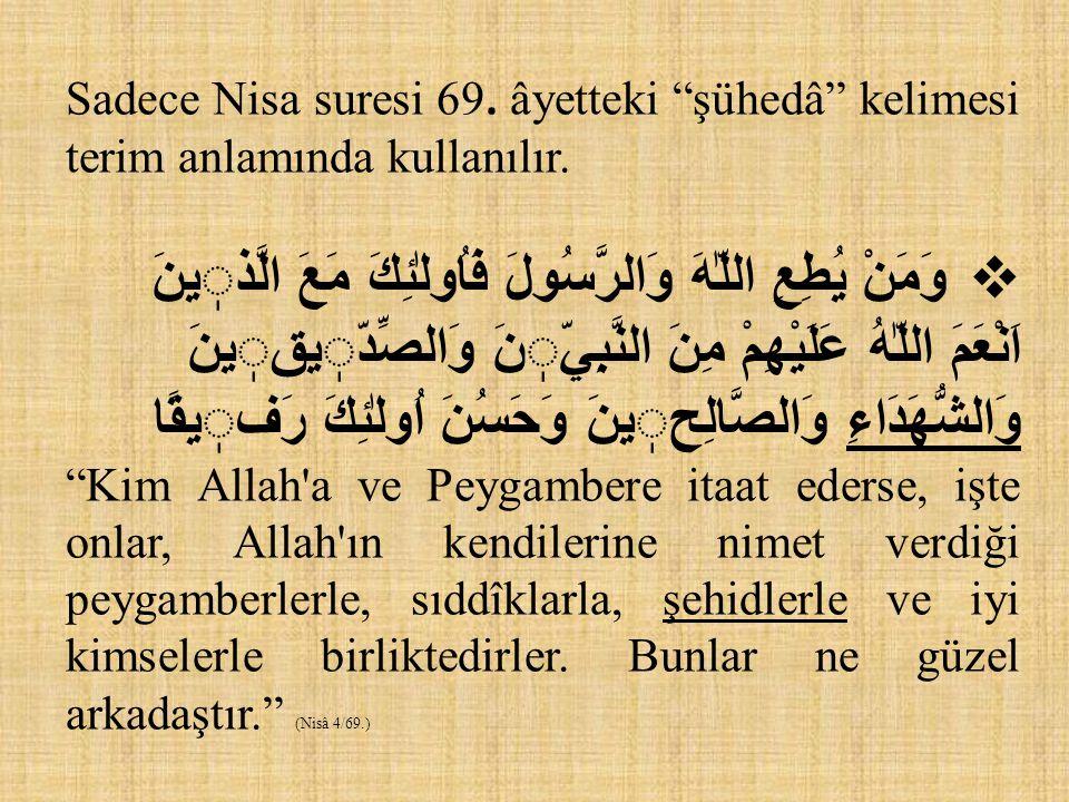Sadece Nisa suresi 69. âyetteki şühedâ kelimesi terim anlamında kullanılır.