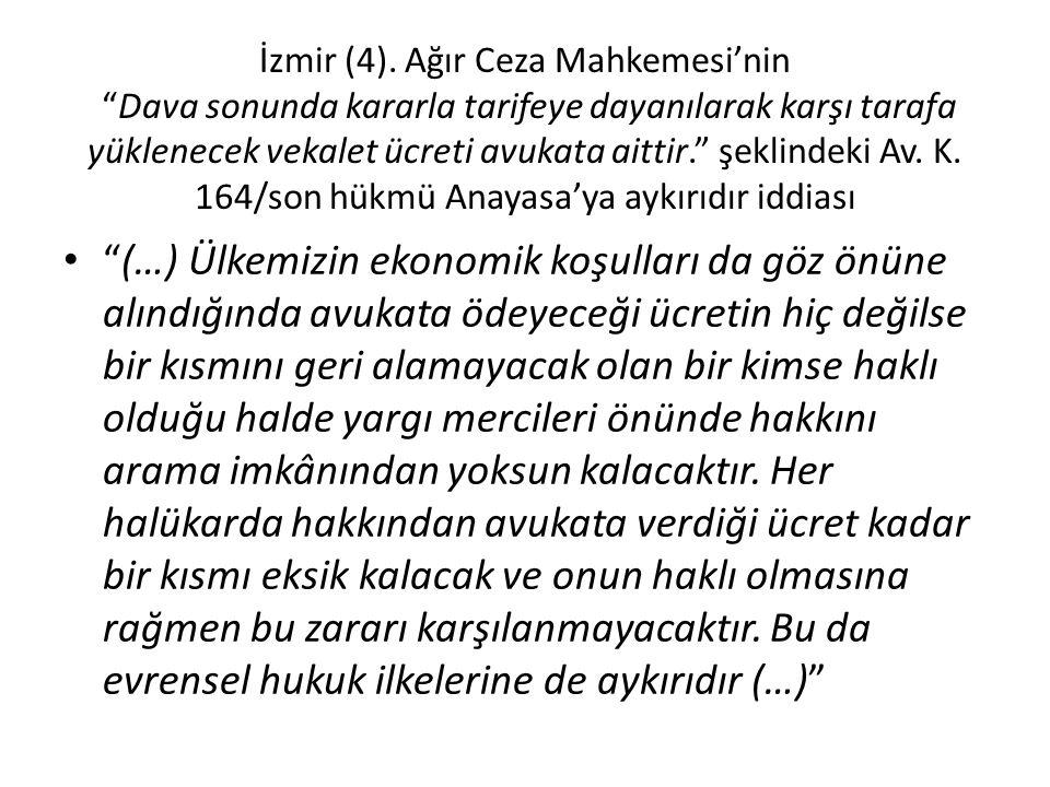 İzmir (4). Ağır Ceza Mahkemesi'nin Dava sonunda kararla tarifeye dayanılarak karşı tarafa yüklenecek vekalet ücreti avukata aittir. şeklindeki Av. K. 164/son hükmü Anayasa'ya aykırıdır iddiası