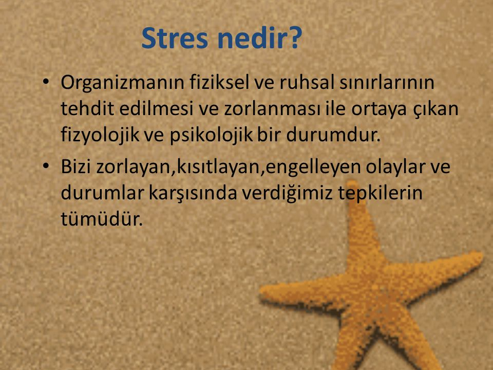 Stres nedir Organizmanın fiziksel ve ruhsal sınırlarının tehdit edilmesi ve zorlanması ile ortaya çıkan fizyolojik ve psikolojik bir durumdur.