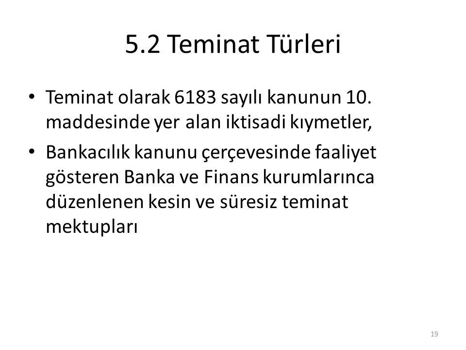 5.2 Teminat Türleri Teminat olarak 6183 sayılı kanunun 10. maddesinde yer alan iktisadi kıymetler,