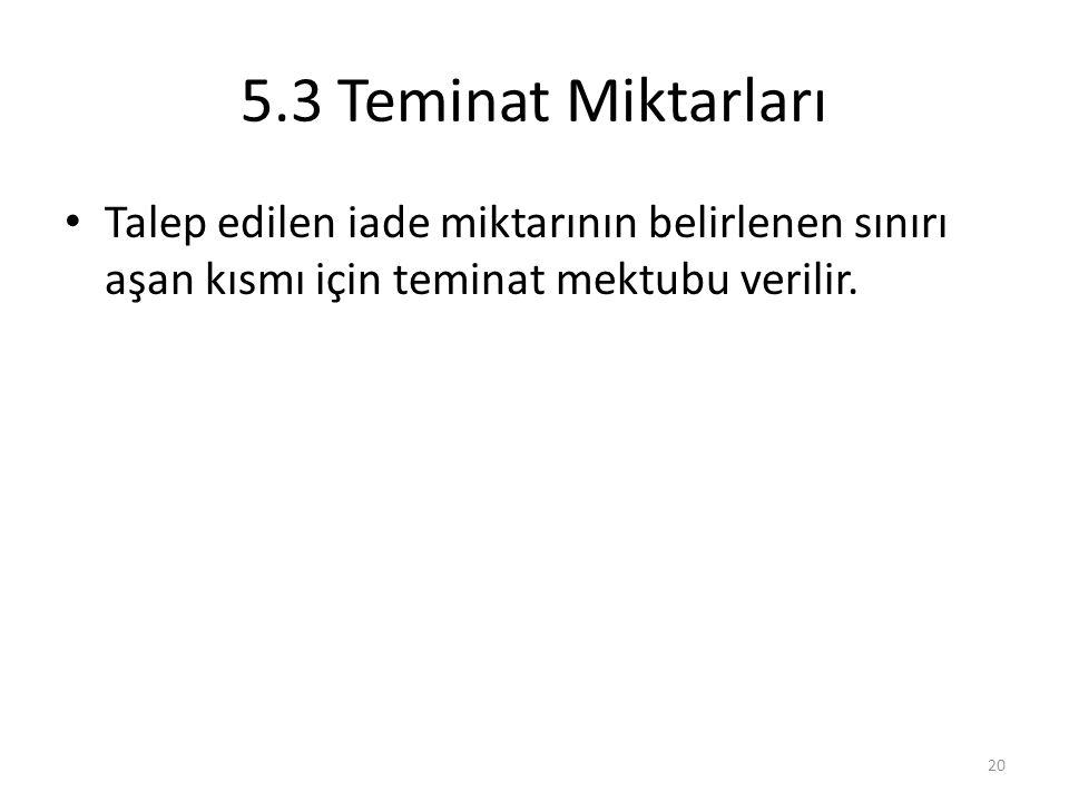 5.3 Teminat Miktarları Talep edilen iade miktarının belirlenen sınırı aşan kısmı için teminat mektubu verilir.