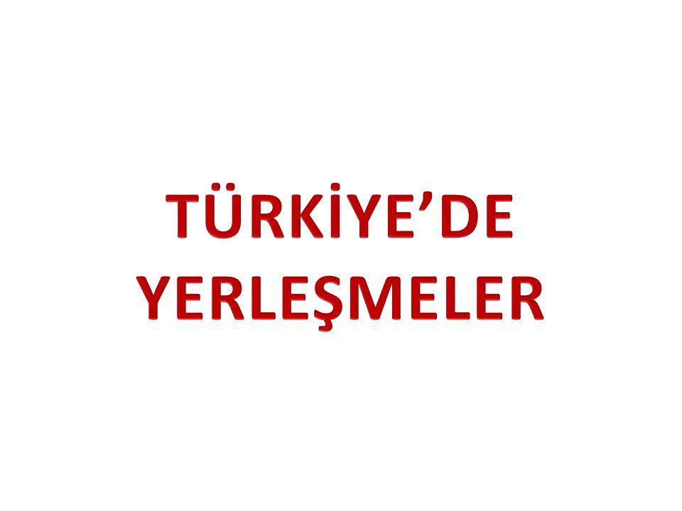 TÜRKİYE'DE YERLEŞMELER