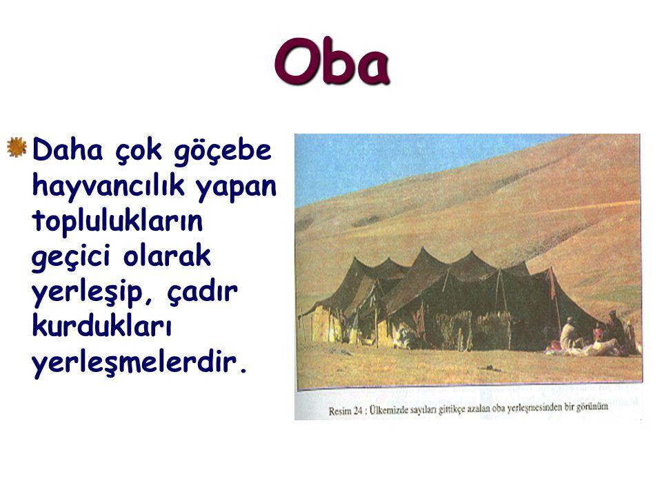 Oba Daha çok göçebe hayvancılık yapan toplulukların geçici olarak yerleşip, çadır kurdukları yerleşmelerdir.