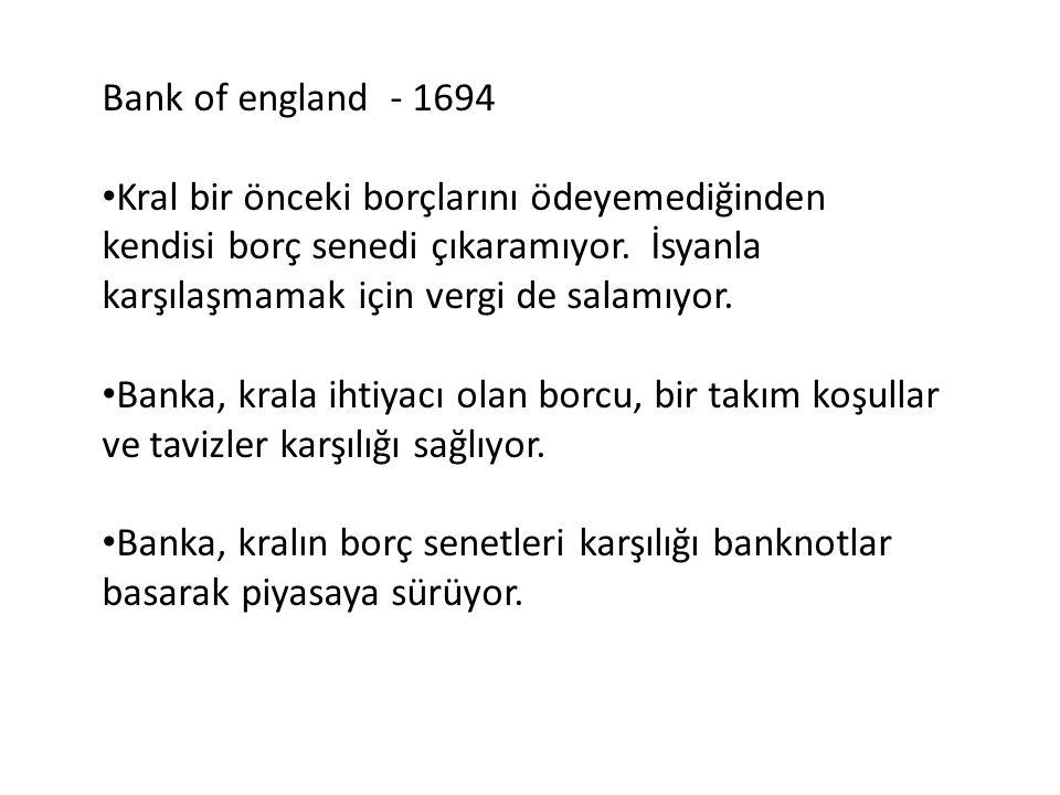 Bank of england - 1694 Kral bir önceki borçlarını ödeyemediğinden kendisi borç senedi çıkaramıyor. İsyanla karşılaşmamak için vergi de salamıyor.