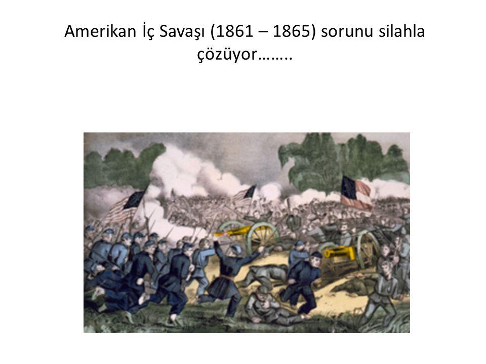 Amerikan İç Savaşı (1861 – 1865) sorunu silahla çözüyor……..
