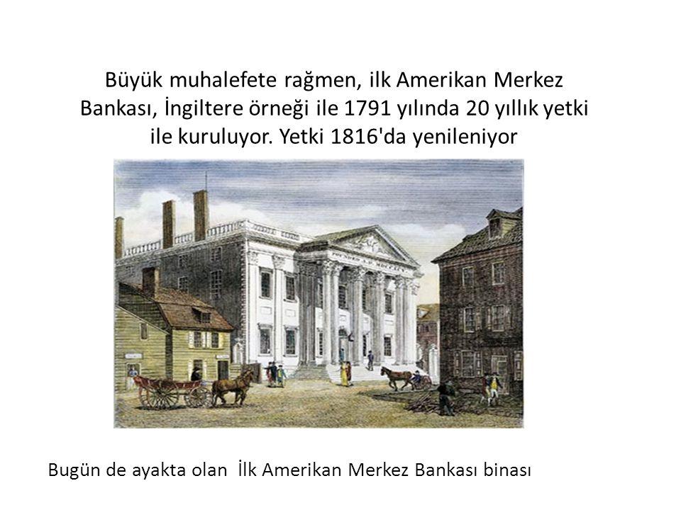 Büyük muhalefete rağmen, ilk Amerikan Merkez Bankası, İngiltere örneği ile 1791 yılında 20 yıllık yetki ile kuruluyor. Yetki 1816 da yenileniyor