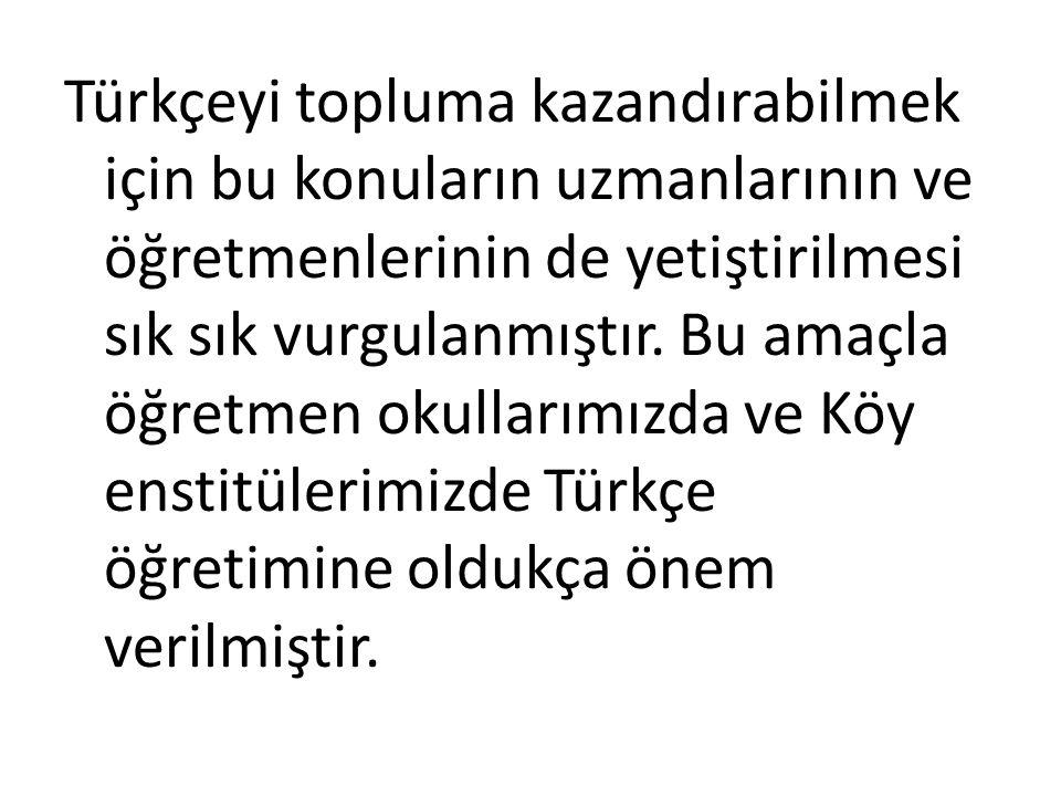 Türkçeyi topluma kazandırabilmek için bu konuların uzmanlarının ve öğretmenlerinin de yetiştirilmesi sık sık vurgulanmıştır.