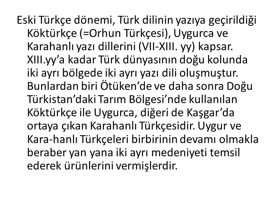 Eski Türkçe dönemi, Türk dilinin yazıya geçirildiği Köktürkçe (=Orhun Türkçesi), Uygurca ve Karahanlı yazı dillerini (VII-XIII.