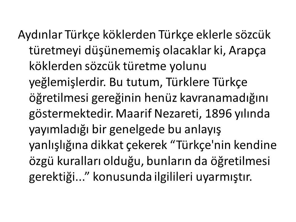 Aydınlar Türkçe köklerden Türkçe eklerle sözcük türetmeyi düşünememiş olacaklar ki, Arapça köklerden sözcük türetme yolunu yeğlemişlerdir.