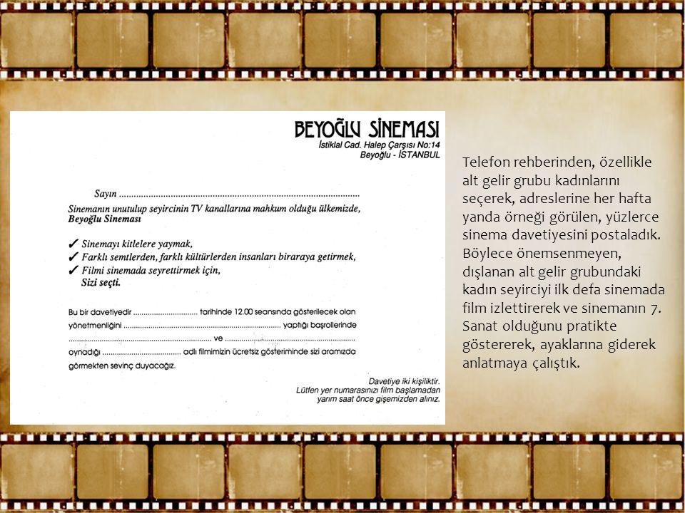 Telefon rehberinden, özellikle alt gelir grubu kadınlarını seçerek, adreslerine her hafta yanda örneği görülen, yüzlerce sinema davetiyesini postaladık.