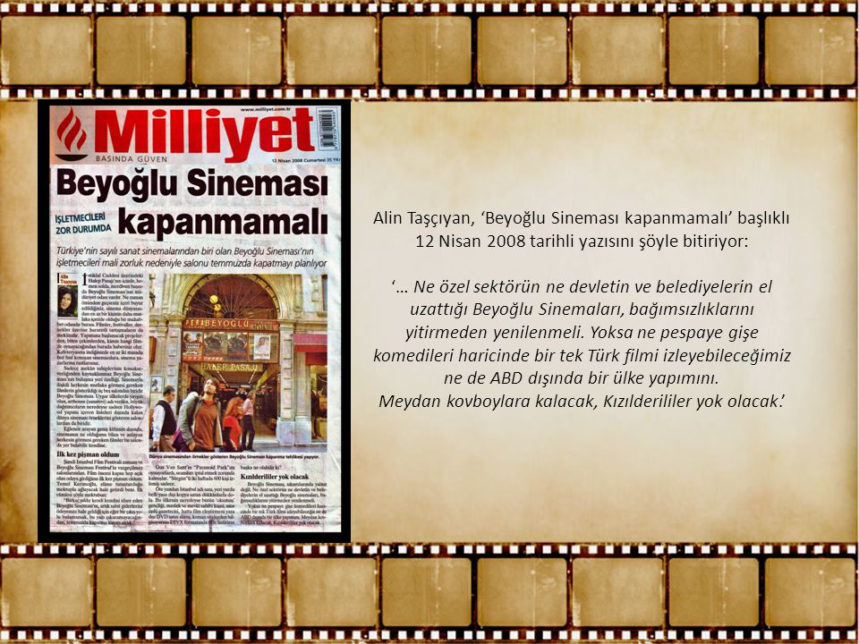 Alin Taşçıyan, 'Beyoğlu Sineması kapanmamalı' başlıklı 12 Nisan 2008 tarihli yazısını şöyle bitiriyor: '… Ne özel sektörün ne devletin ve belediyelerin el uzattığı Beyoğlu Sinemaları, bağımsızlıklarını yitirmeden yenilenmeli.