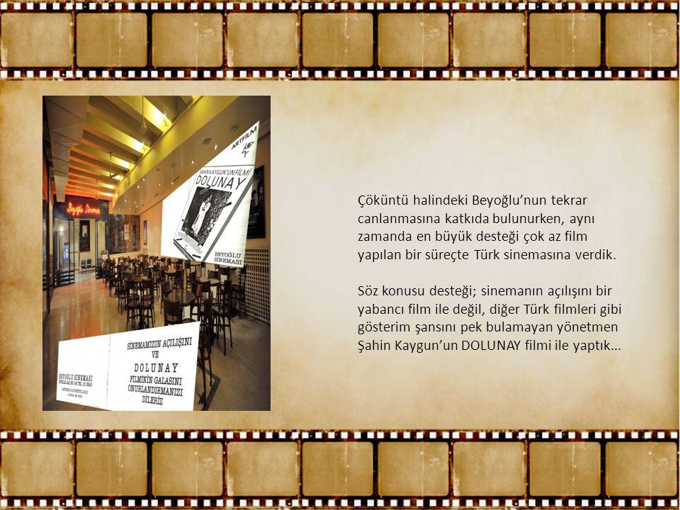 Çöküntü halindeki Beyoğlu'nun tekrar canlanmasına katkıda bulunurken, aynı zamanda en büyük desteği çok az film yapılan bir süreçte Türk sinemasına verdik.