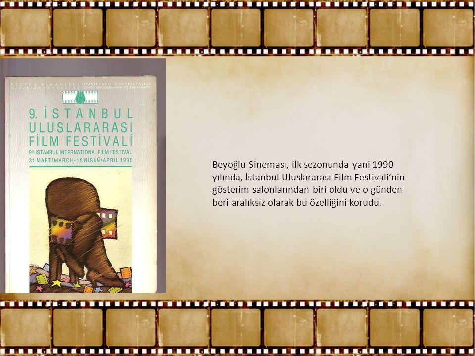 Beyoğlu Sineması, ilk sezonunda yani 1990 yılında, İstanbul Uluslararası Film Festivali'nin gösterim salonlarından biri oldu ve o günden beri aralıksız olarak bu özelliğini korudu.